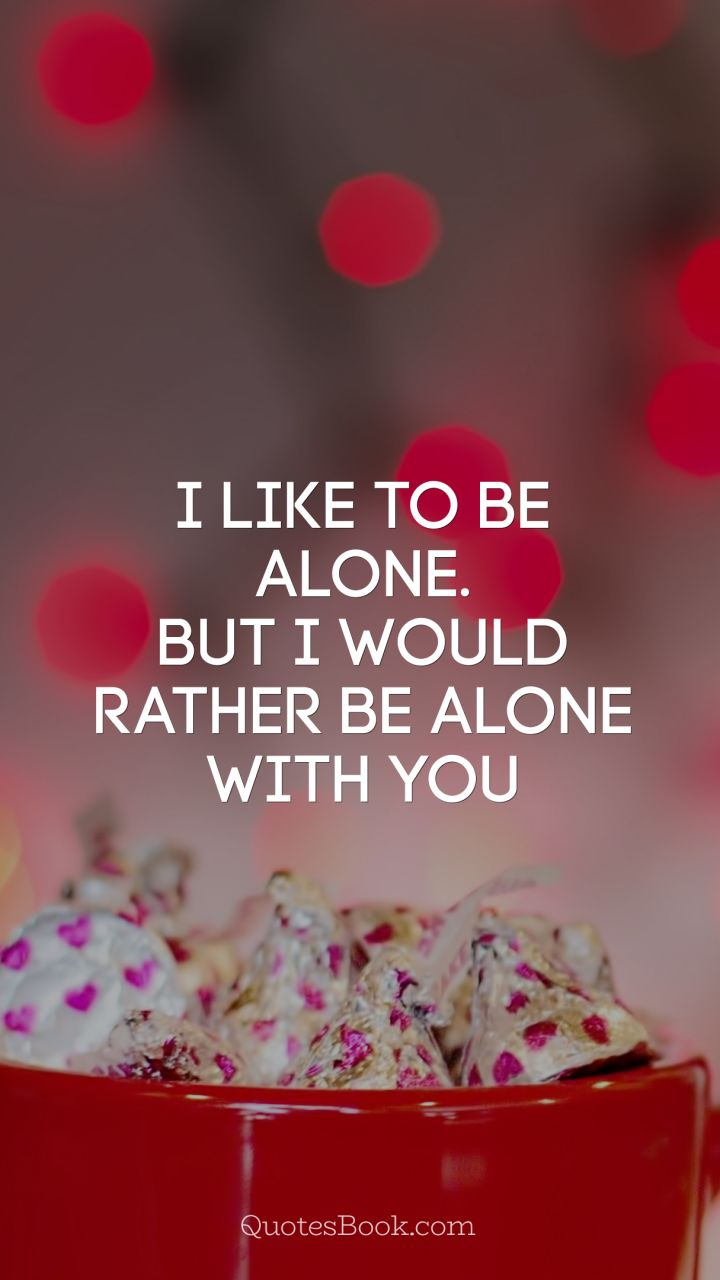 I like to be alone. But I would rather be alone with you ...