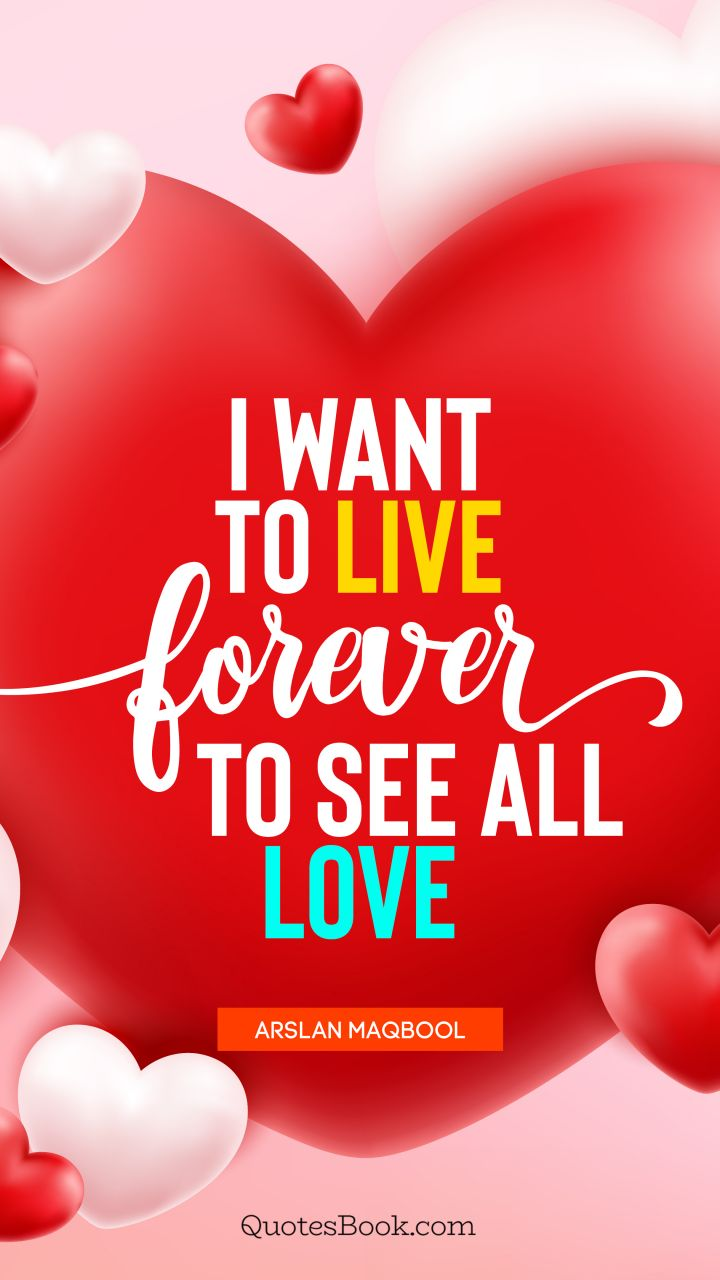 I want to live forever to see all love. - Quote by Arslan Maqbool