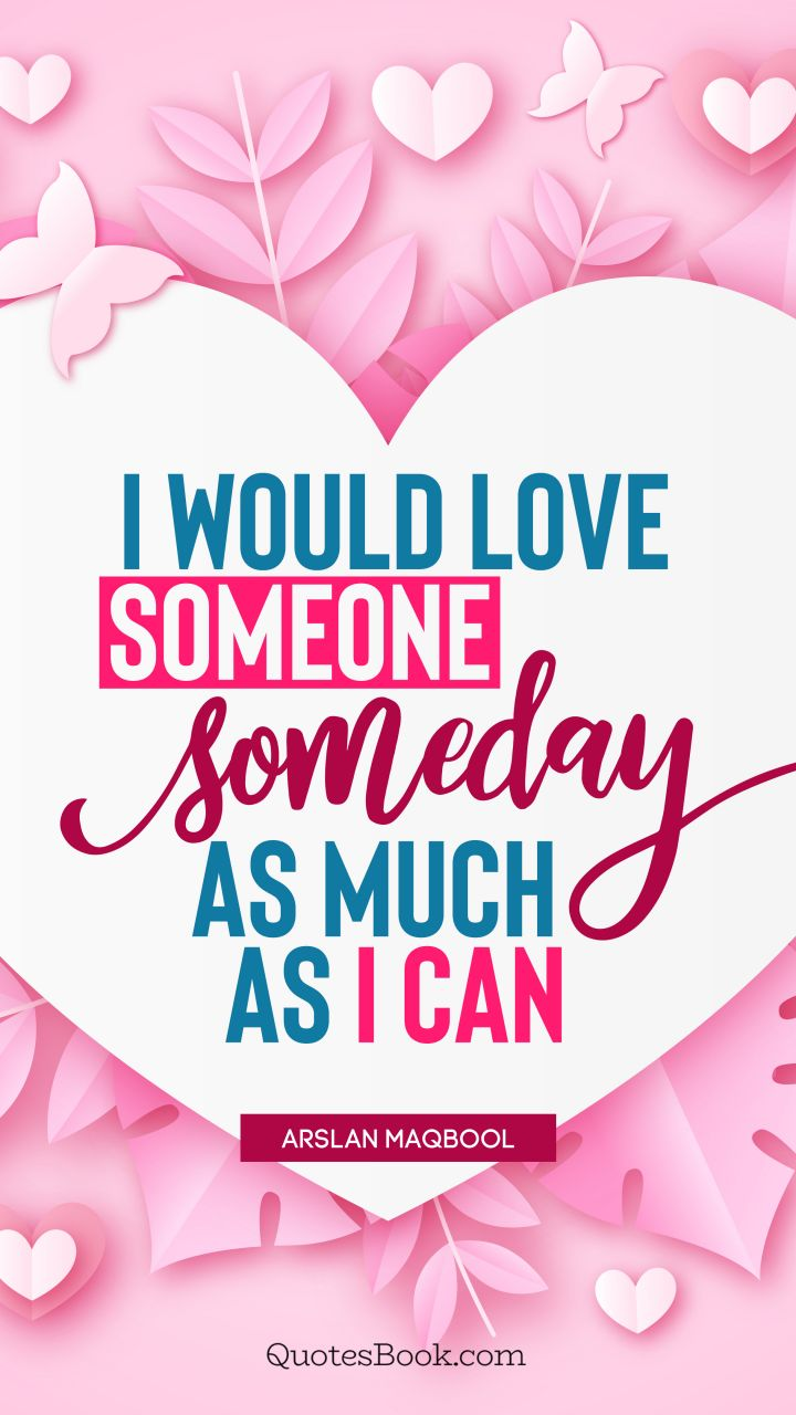 I would love someone someday as much as I can. - Quote by Arslan Maqbool