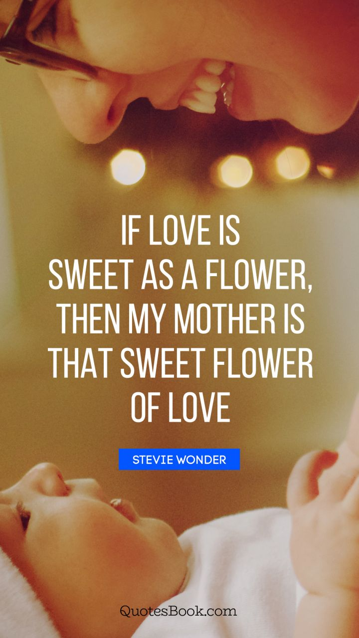 If love is sweet as a flower, then my mother is that sweet flower of love. - Quote by Stevie Wonder