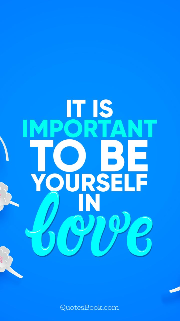 It is important to be yourself in love. - Quote by QuotesBook