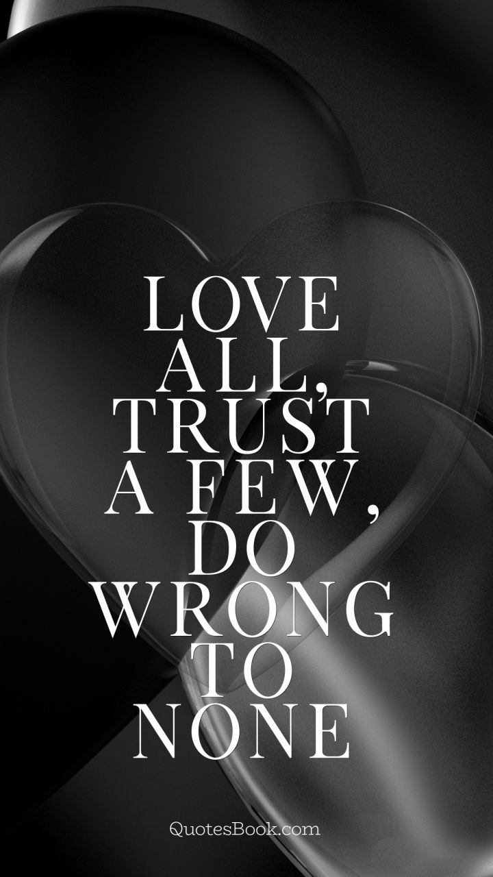 Trust Love Quotes Love All Trust A Few Do Wrong To None Quotewilliam