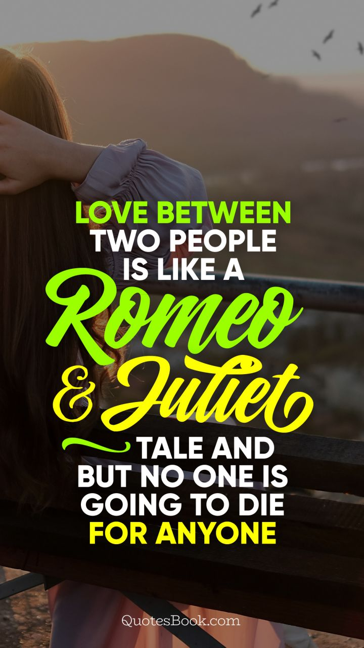 Love between two people is like a Romeo and Juliet tale and but no one is going to die for anyone
