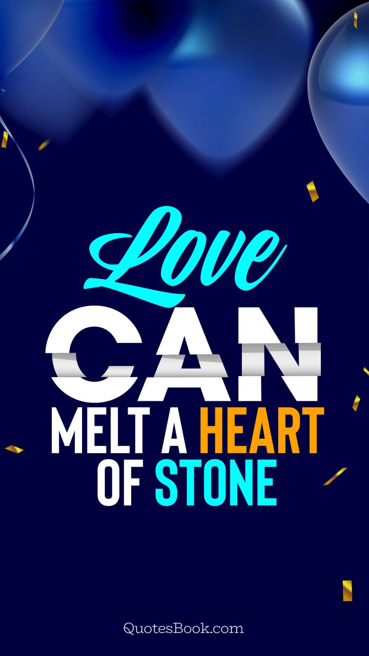 Love can melt a heart of stone. - Quote by QuotesBook