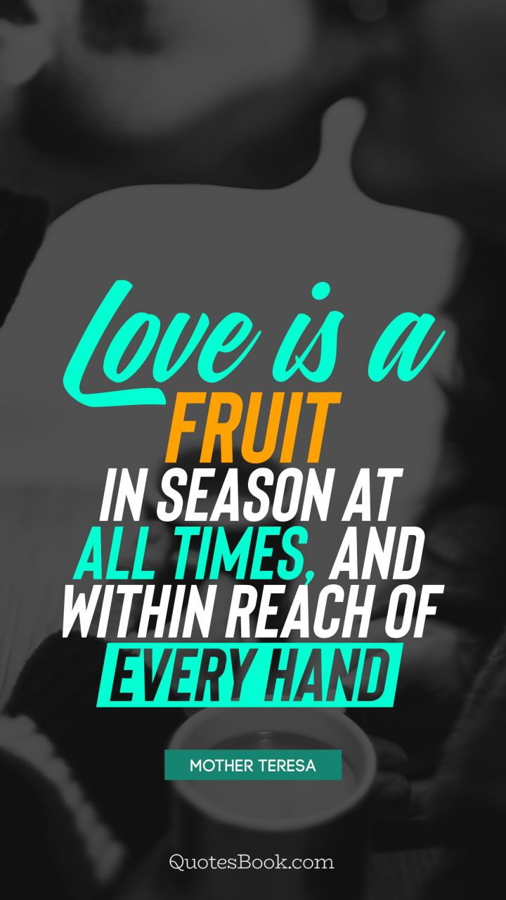 Love is a fruit in season at all times, and within reach of every hand. - Quote by Mother Teresa