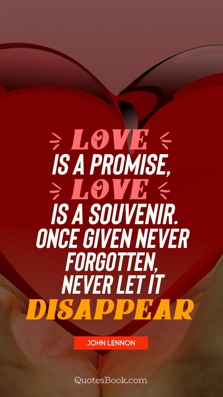 Love is a promise, love is a souvenir. Once given never forgotten,never let it disappear. - Quote by John Lennon