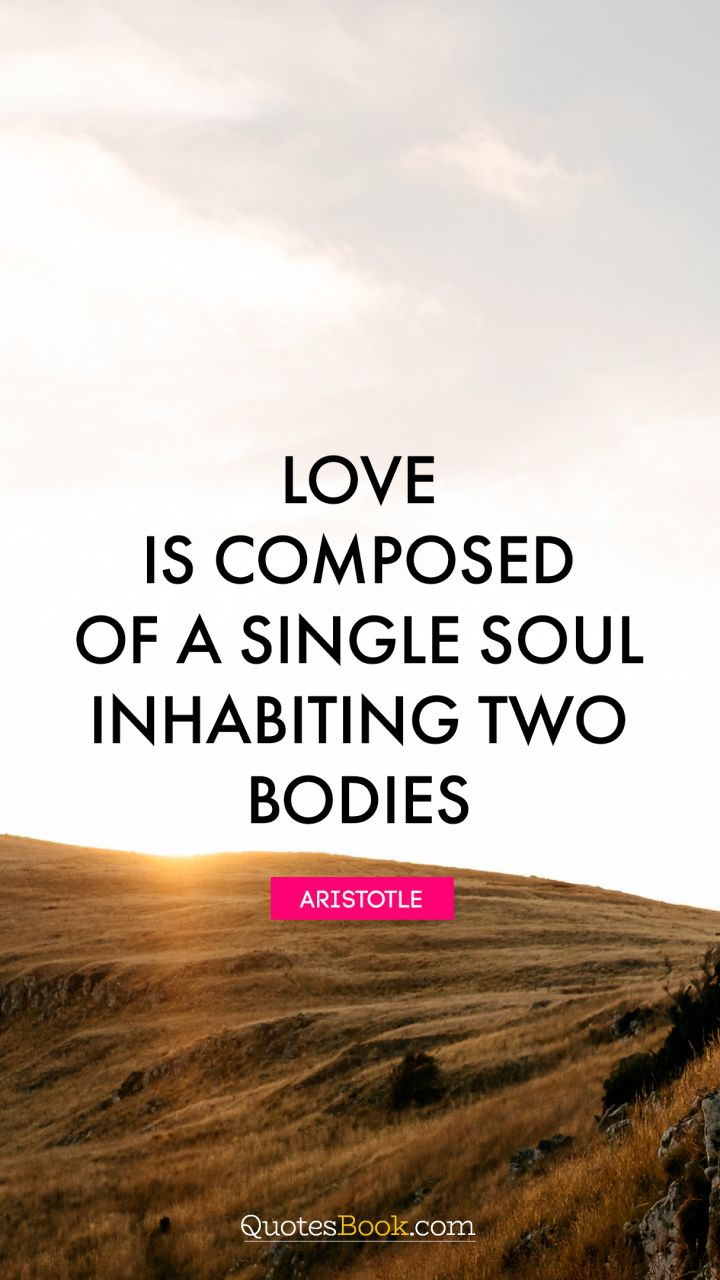 Love is composed of a single soul inhabiting two bodies. - Quote by Aristotle