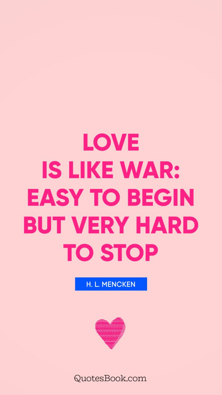 Love is like war: easy to begin but very hard to stop. - Quote by H. L. Mencken