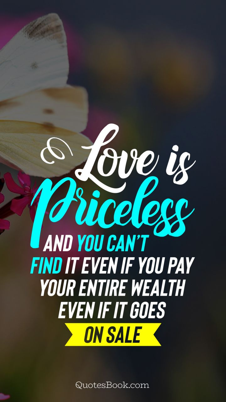 Love is priceless and you can't find it even if you pay your entire wealth even if it goes on sale