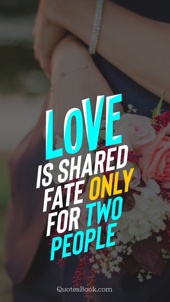 Love is shared fate only for two people. - Quote by QuotesBook