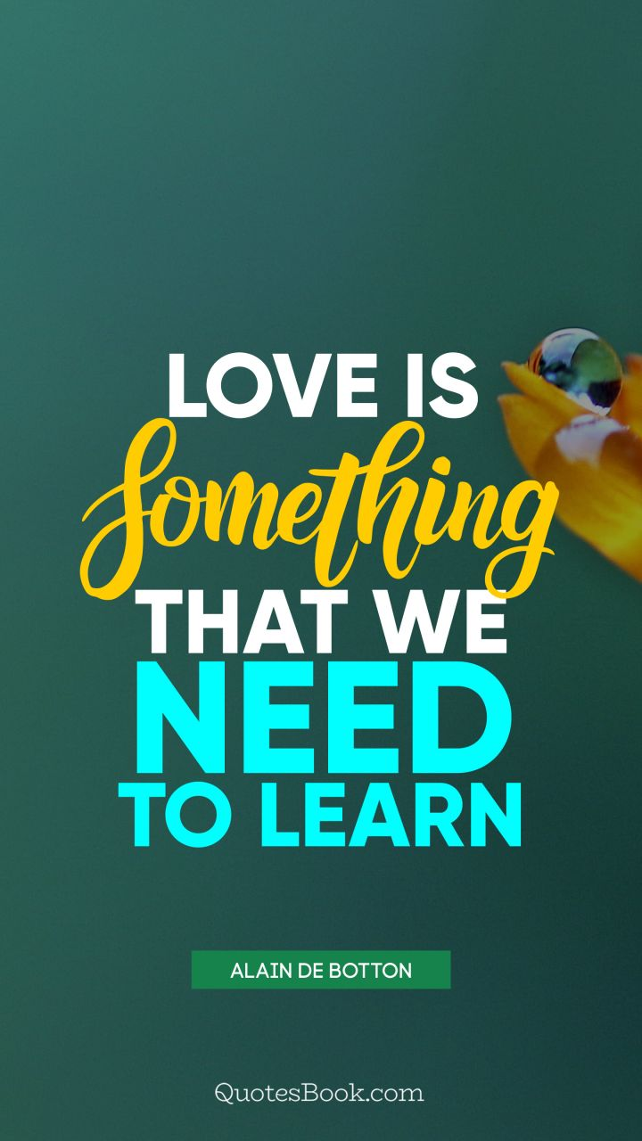 Love is something that we need to learn. - Quote by Alain de Botton