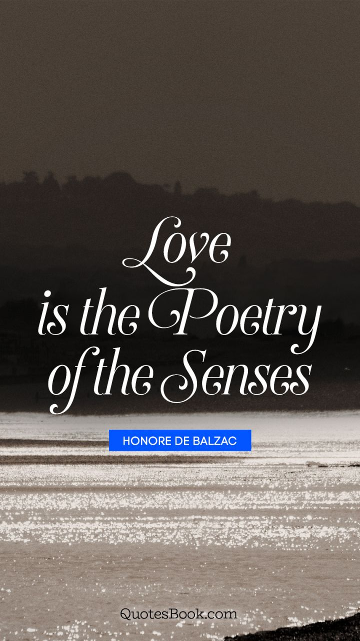 Love is the poetry of the senses. - Quote by Honore de Balzac