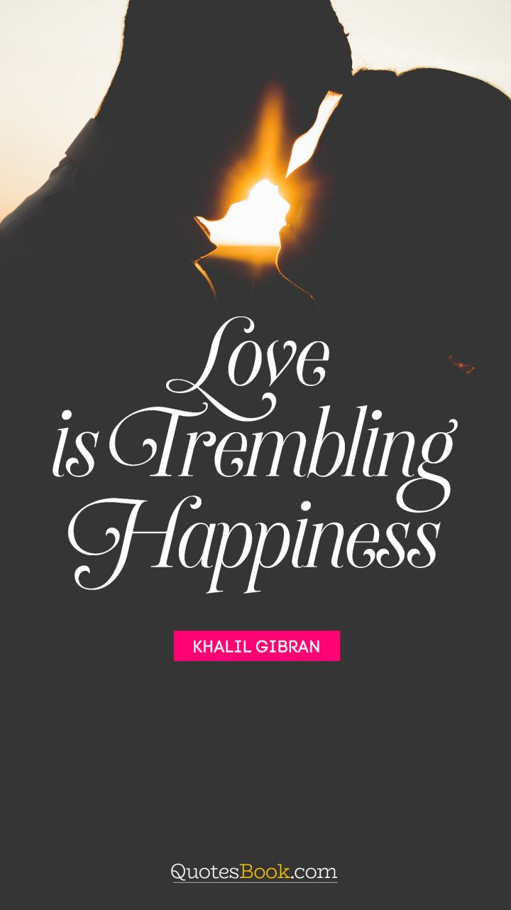 Happiness Love Quotes Love Is Trembling Happiness Quotekhalil Gibran  Quotesbook