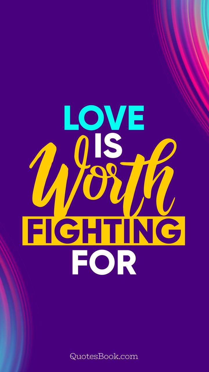 Love is worth fighting for. - Quote by QuotesBook