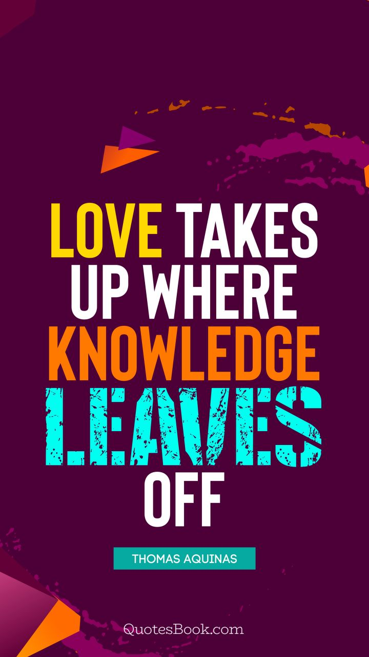 Love takes up where knowledge leaves off. - Quote by Thomas Aquinas
