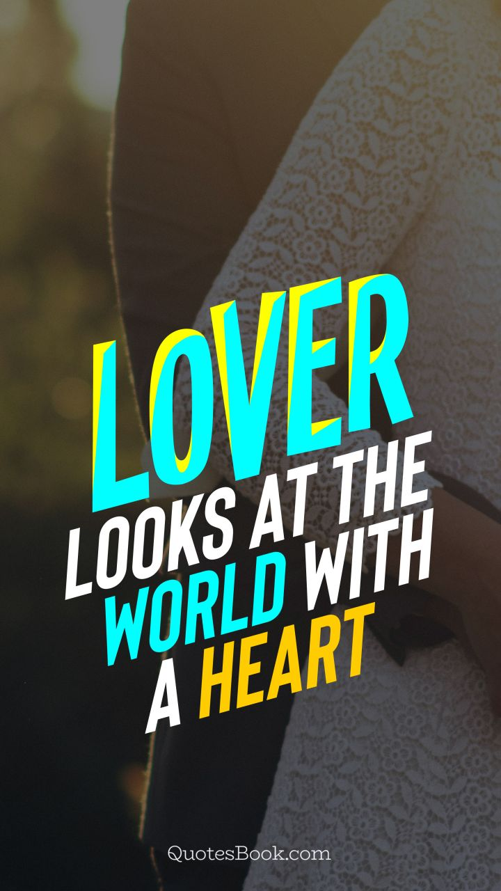 Lover looks at the world with a heart. - Quote by QuotesBook
