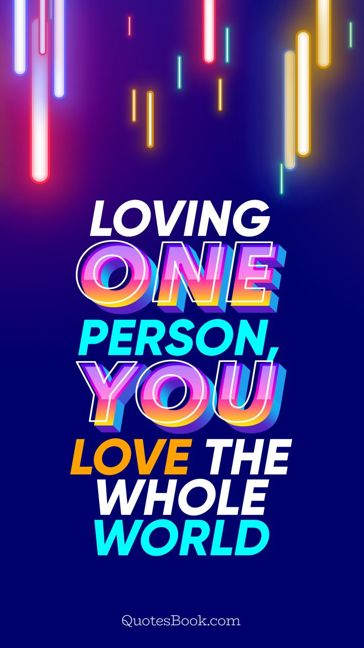 Loving one person, you love the whole world. - Quote by QuotesBook