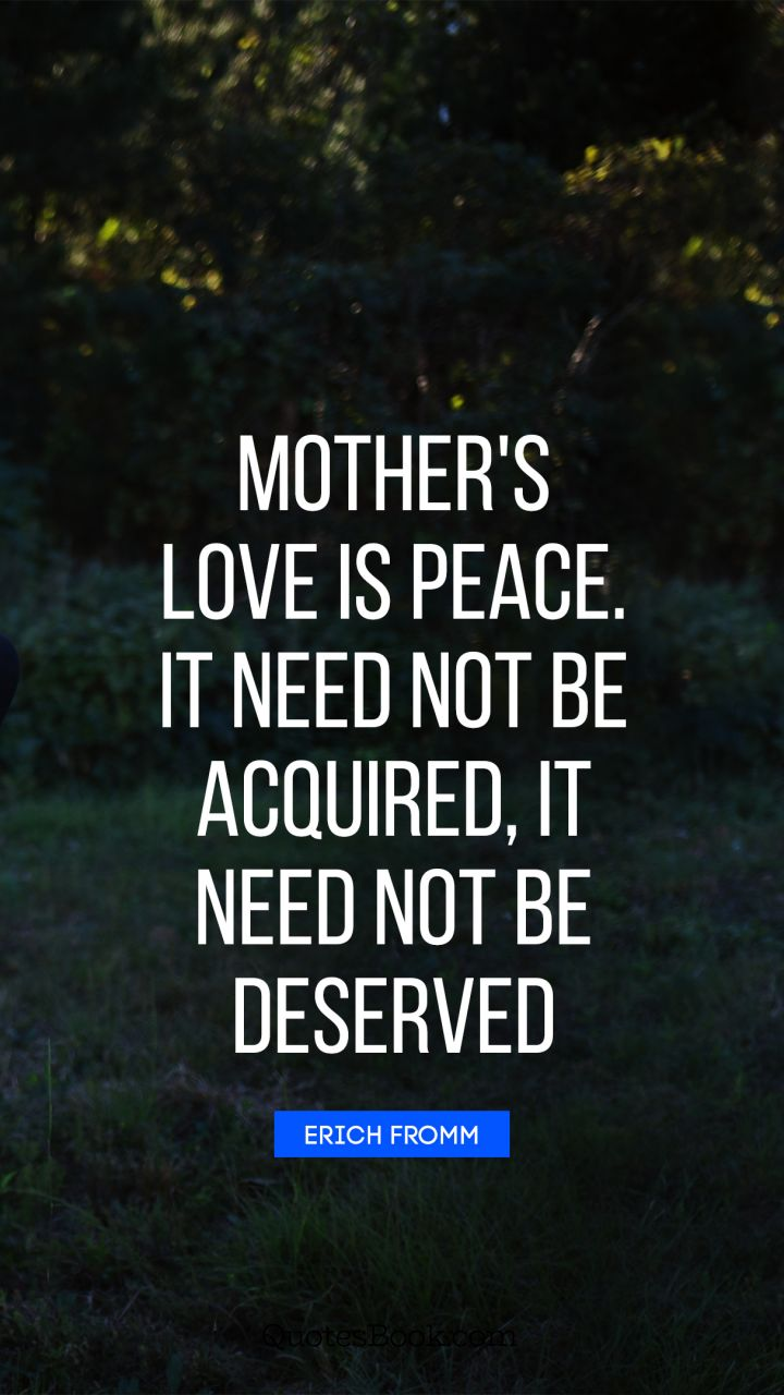 Mother's love is peace. It need not be acquired, it need not be deserved. - Quote by Erich Fromm