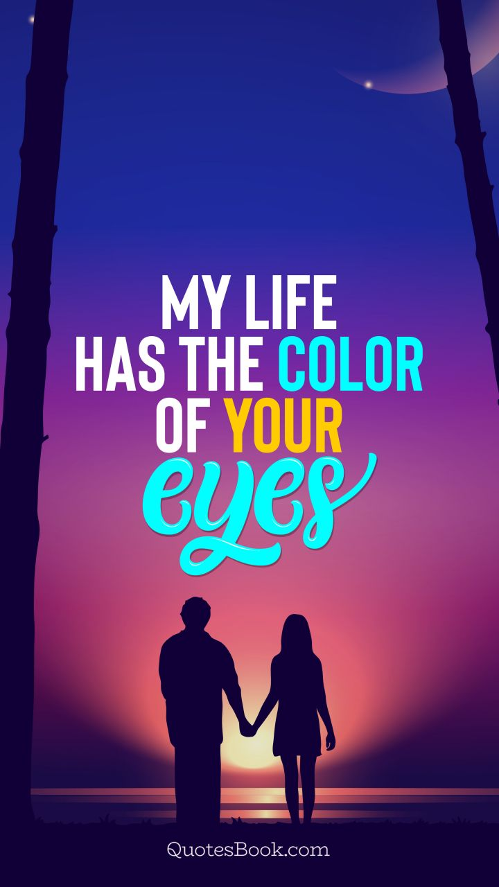 My life has the color of your eyes. - Quote by QuotesBook