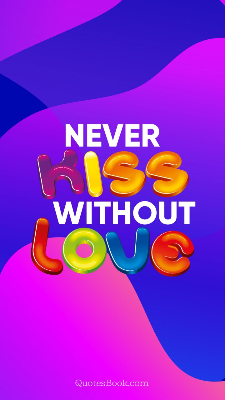 Never kiss without love. - Quote by QuotesBook