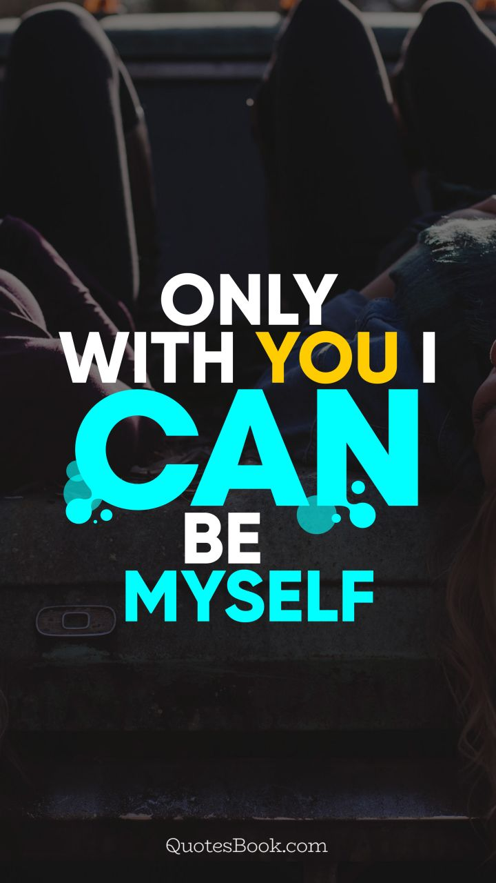 Only with you  I can be myself. - Quote by QuotesBook