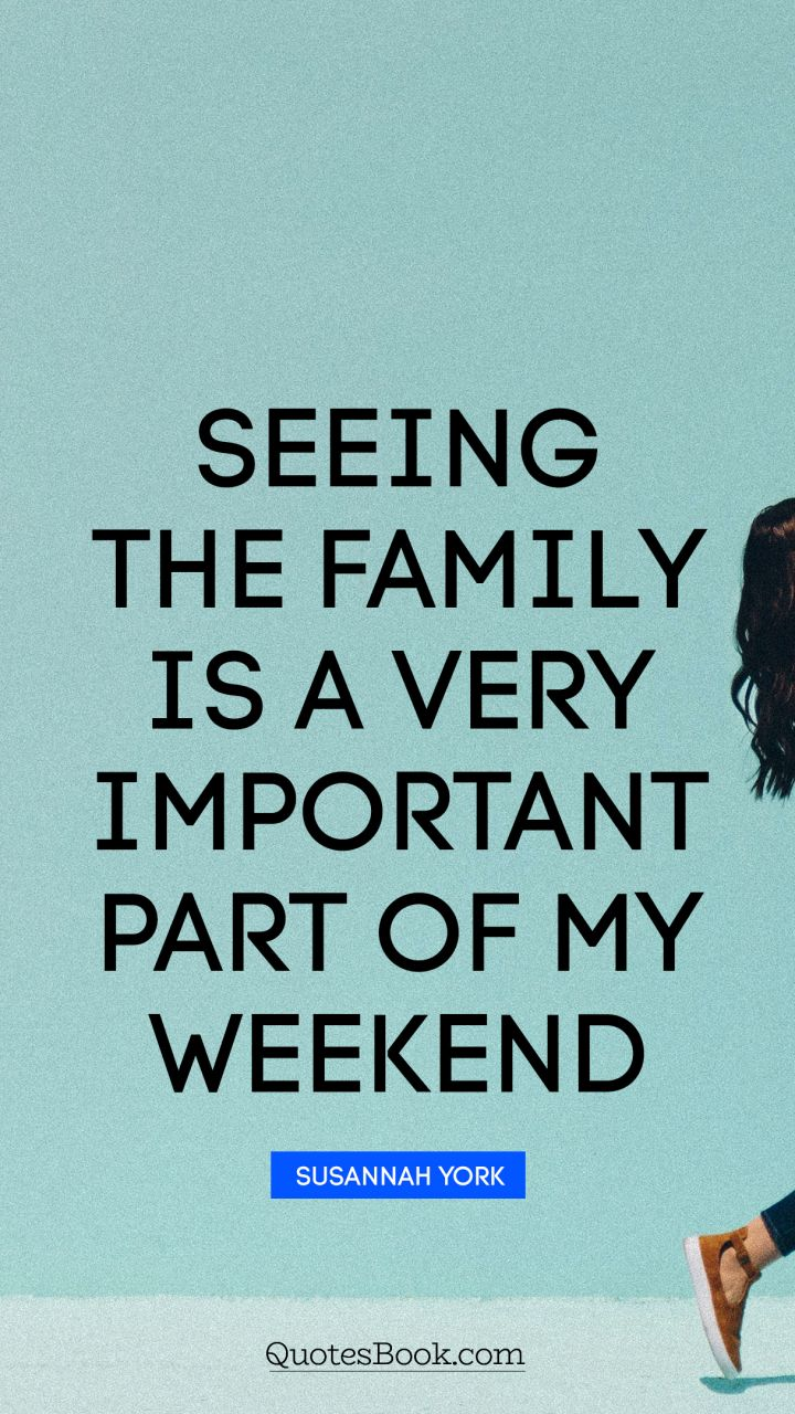 Quote by susannah seeing the family is a very important part of my weekend quote by susannah