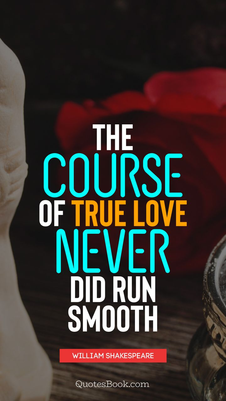 The course of true love never did run smooth. - Quote by William Shakespeare