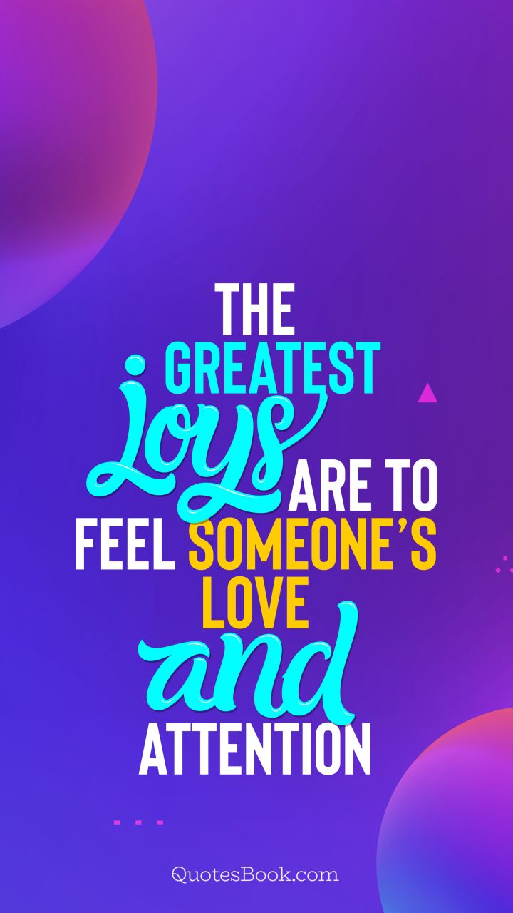The greatest joys are to feel someone's love and attention. - Quote by QuotesBook