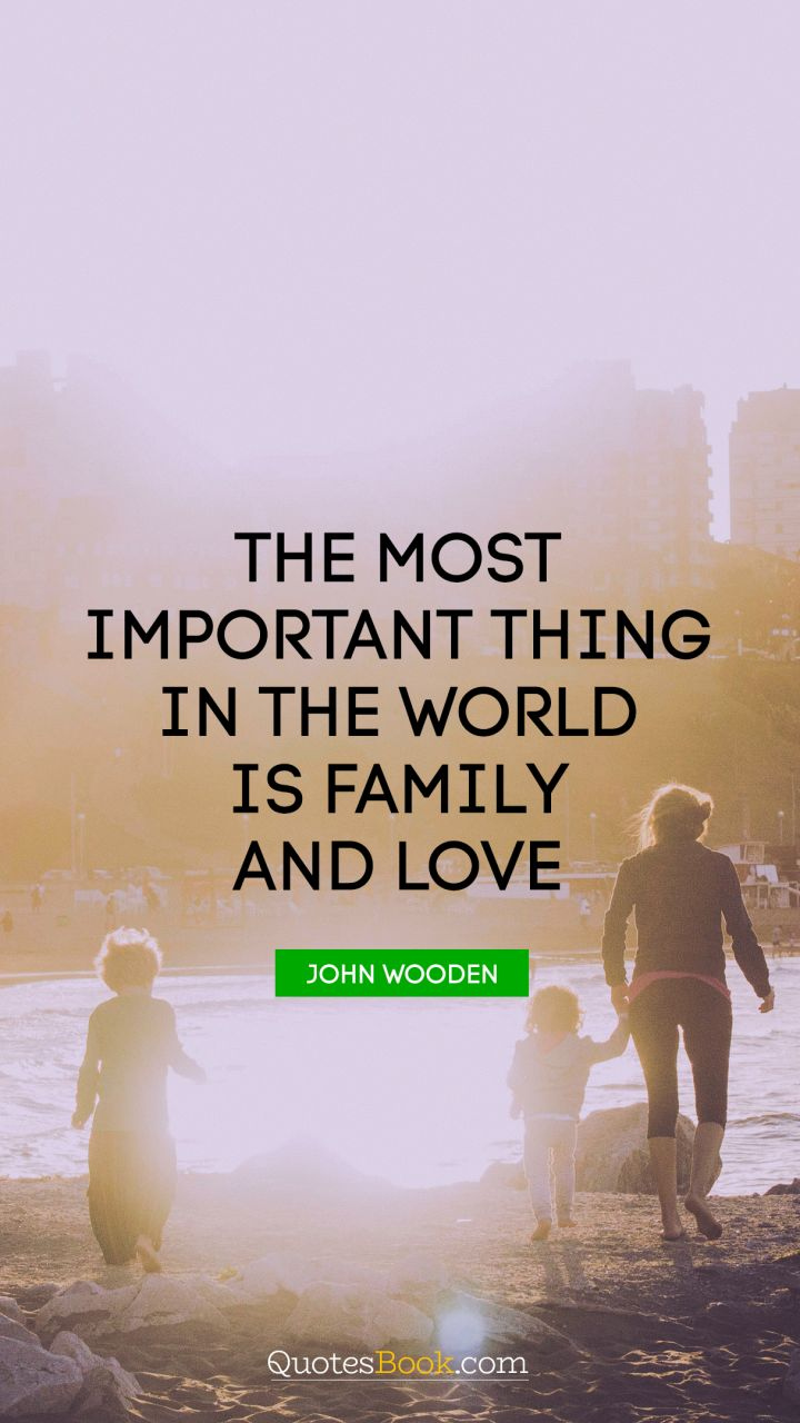 The most important thing in the world is family and love. - Quote by John Wooden
