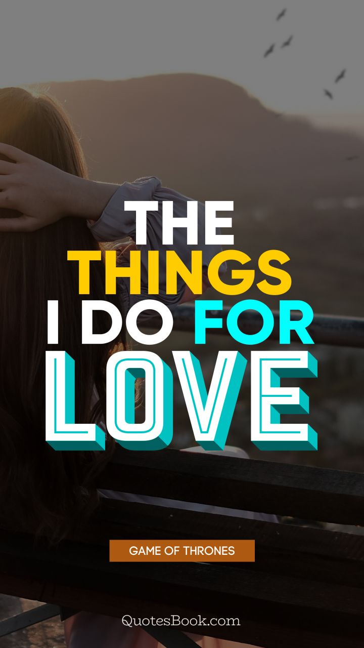 The things I do for love. - Quote by George R.R. Martin