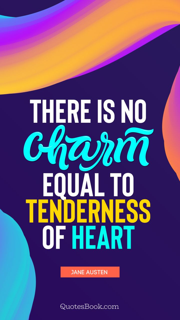 There is no charm equal to tenderness of heart . - Quote by ...