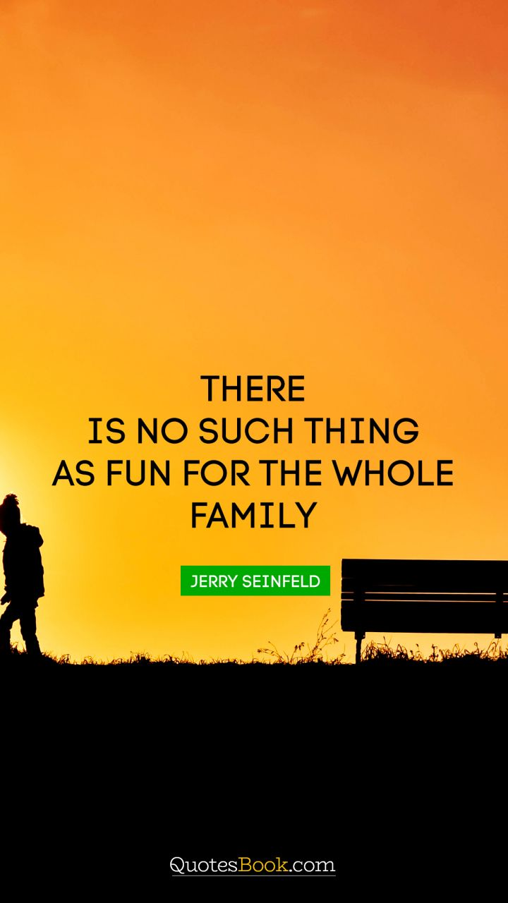 There is no such thing as fun for the whole family. - Quote by Jerry Seinfeld
