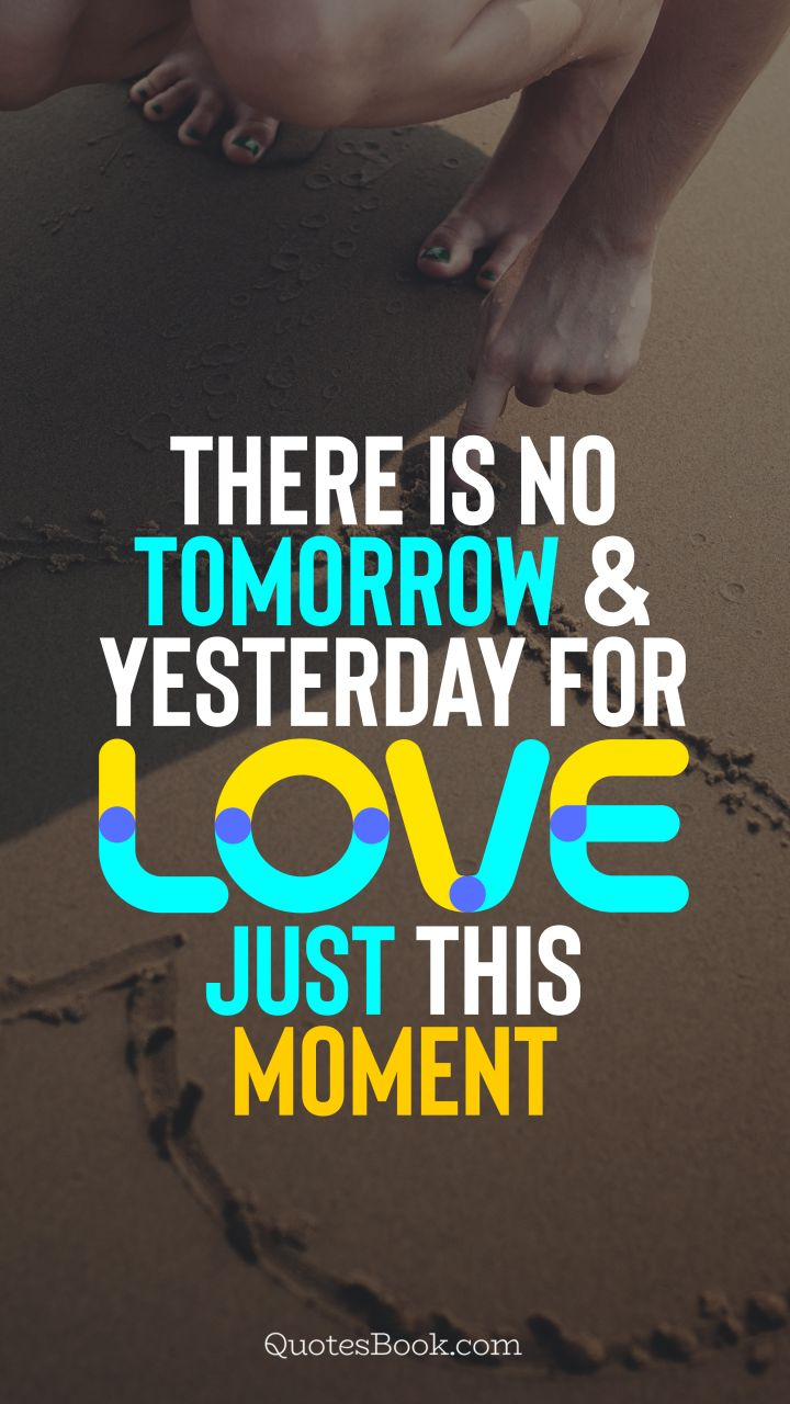 There is no tomorrow and yesterday for love, just this moment. - Quote by QuotesBook