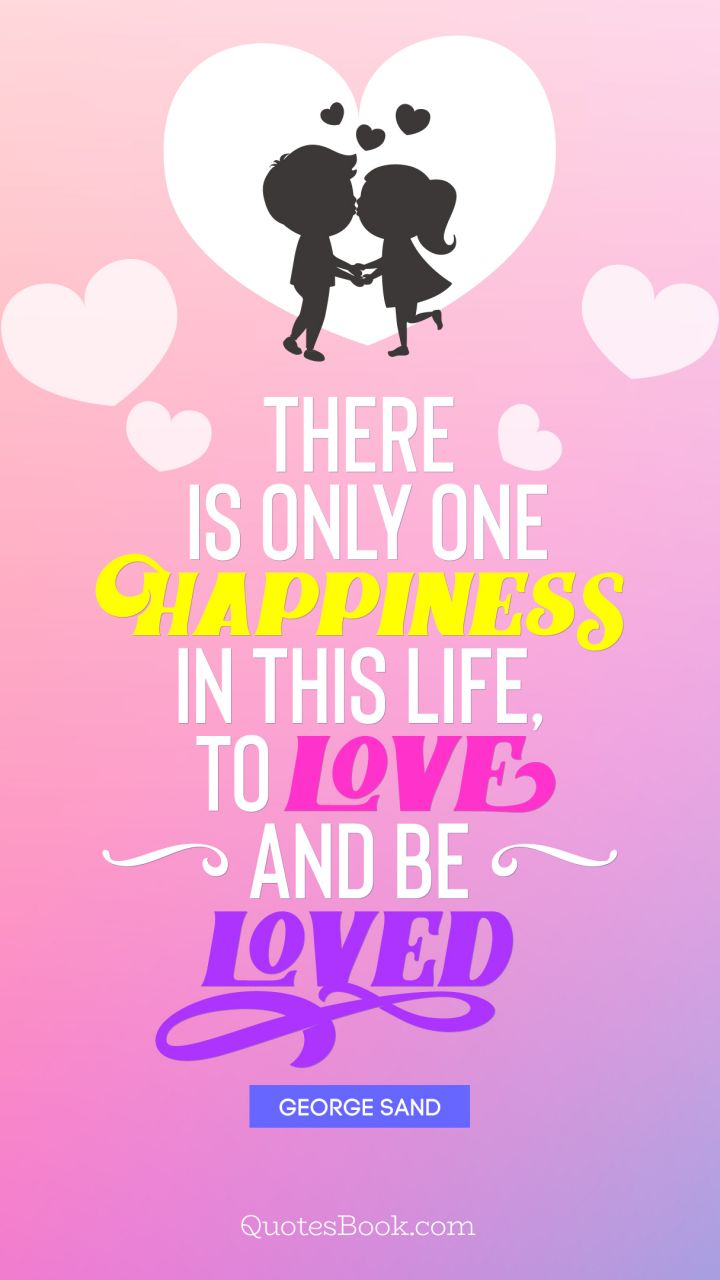 There is only one happiness in this life, to love and be loved. - Quote by George Sand