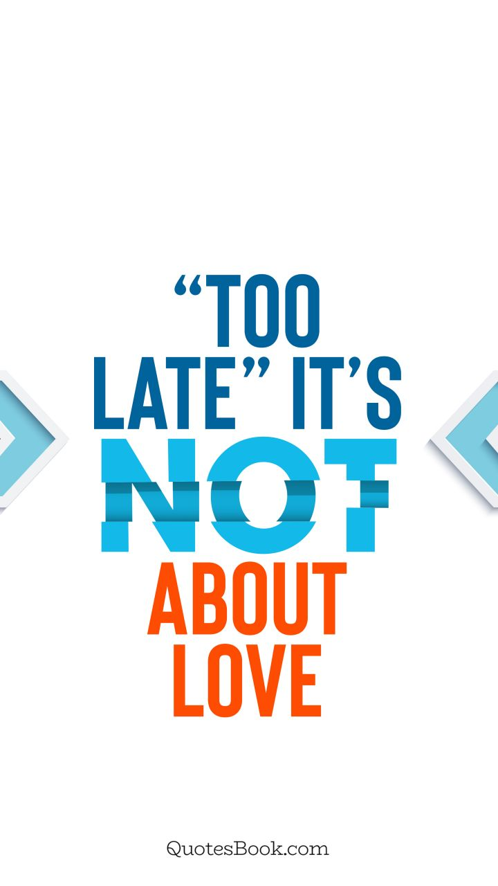 """Too late"" it's not about love. - Quote by QuotesBook"