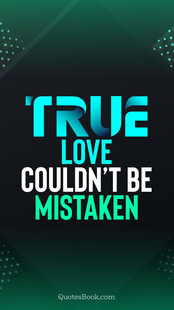 True love couldn't be mistaken. - Quote by QuotesBook