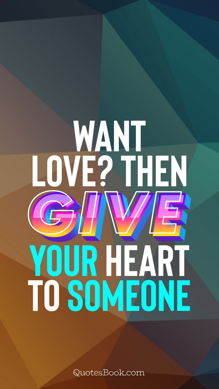 Want love? Then give your heart to someone. - Quote by QuotesBook