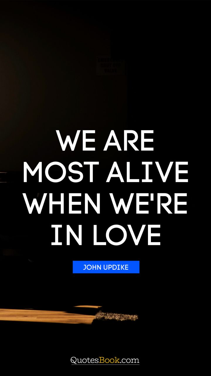 We are most alive when we're in love. - Quote by John Updike