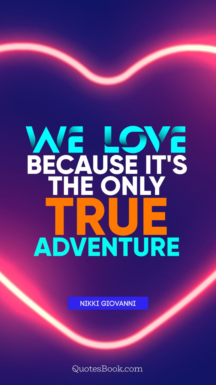 We love because it's the only true adventure. - Quote by Nikki Giovanni