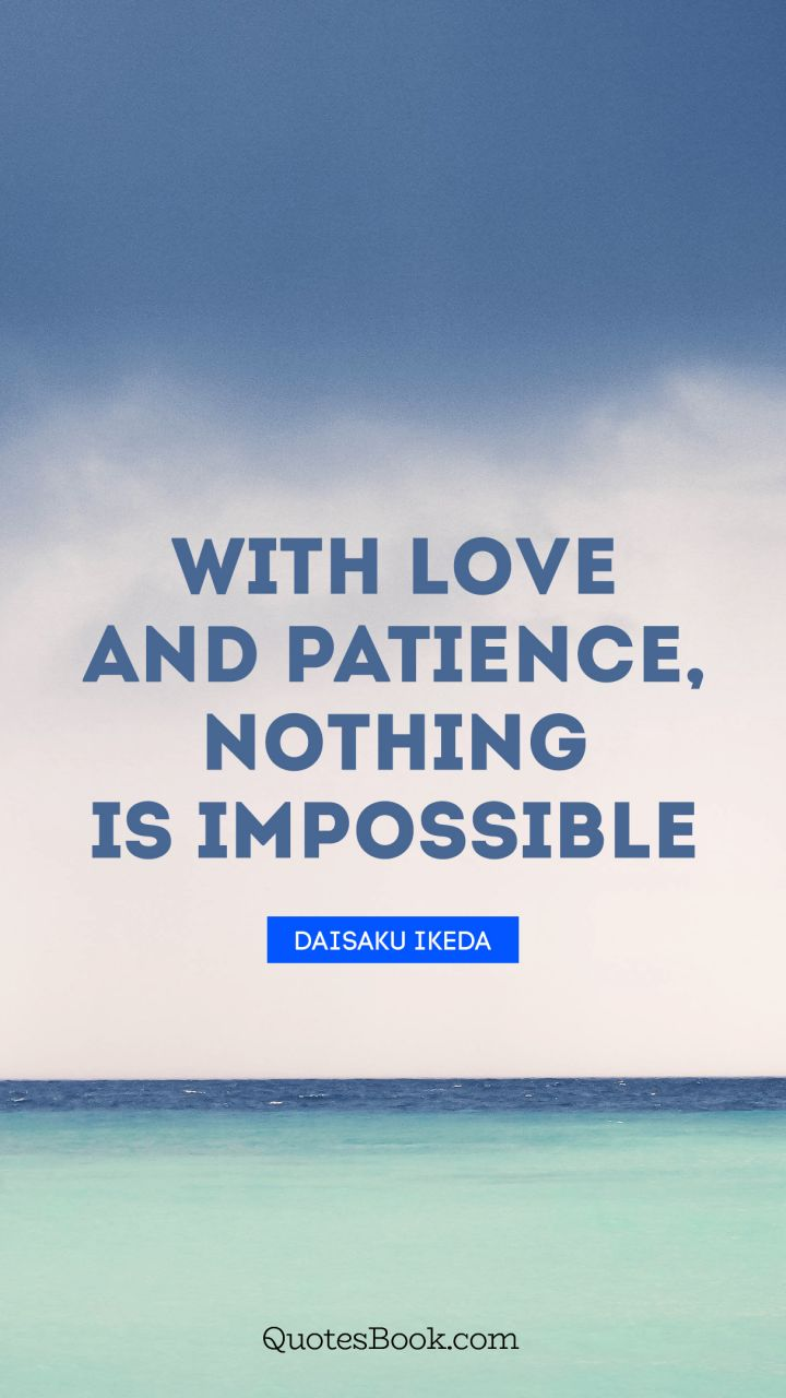 With love and patience, nothing is impossible. - Quote by Daisaku Ikeda