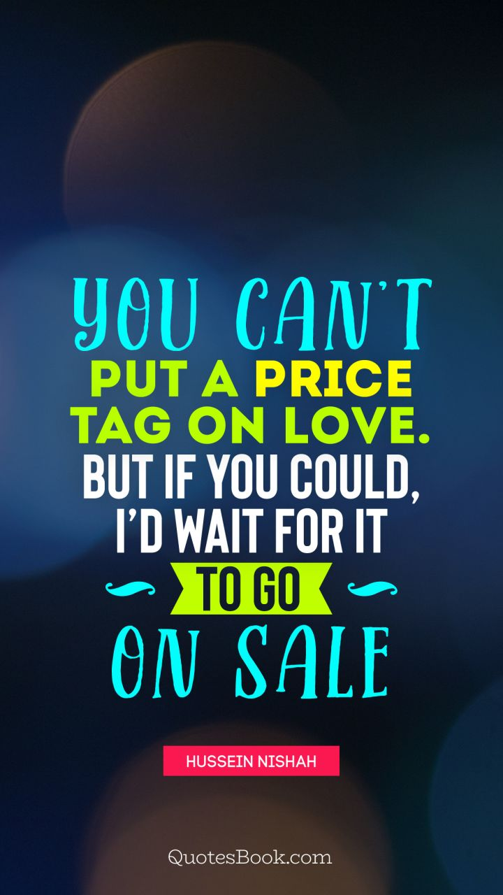 You can't put a price tag on love. But if you could, I'd wait for it to go on sale