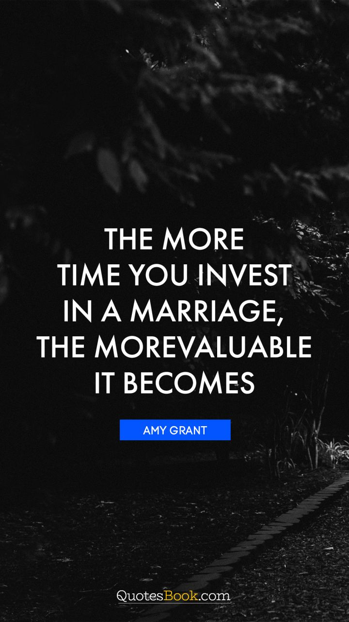 The more time you invest in a marriage, the more valuable it becomes. - Quote by Amy Grant