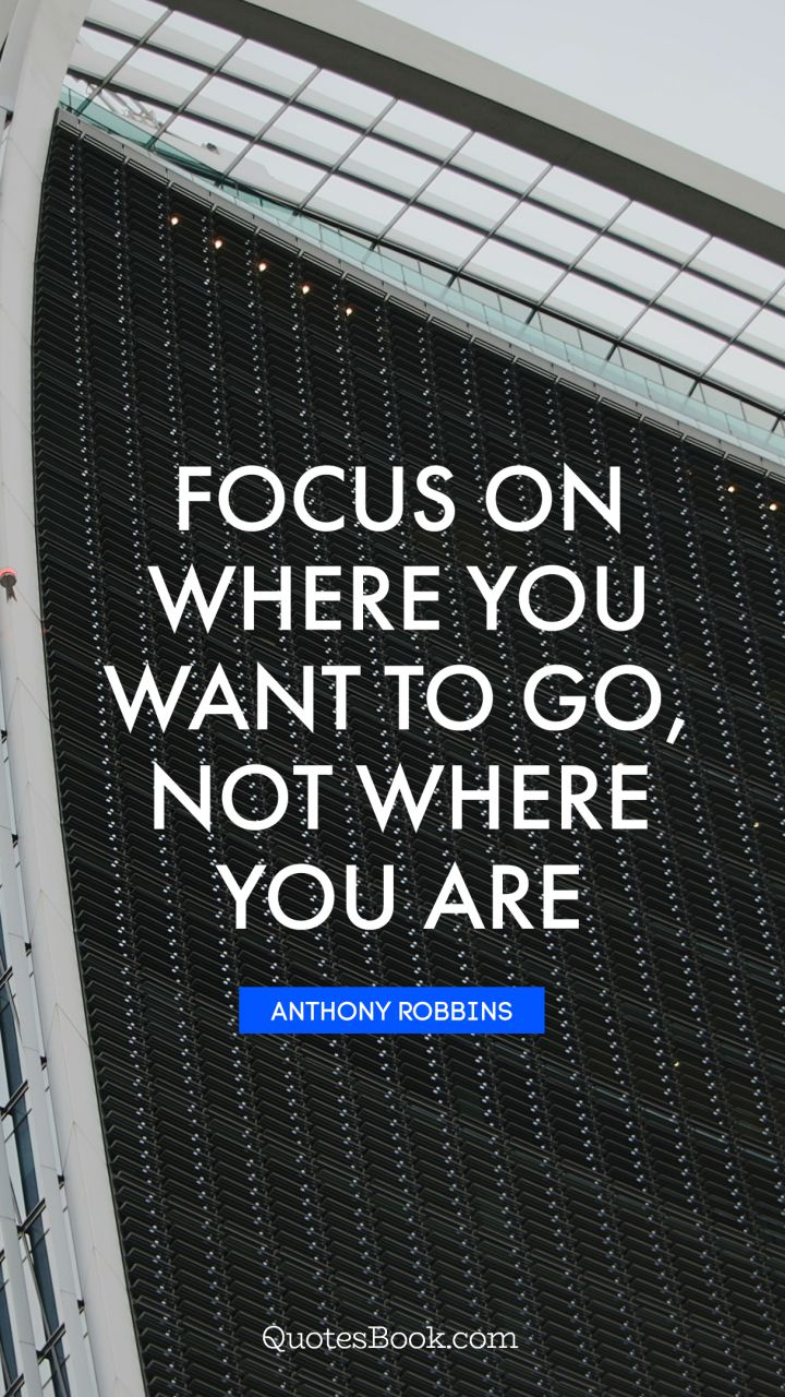 Focus on where you want to go, not where you are. - Quote by Anthony Robbins