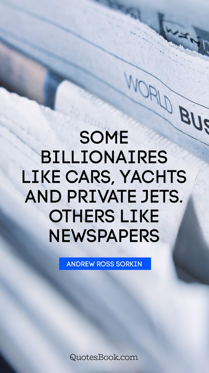 Some billionaires like cars, yachts and private jets. Others like newspapers. - Quote by Andrew Ross Sorkin