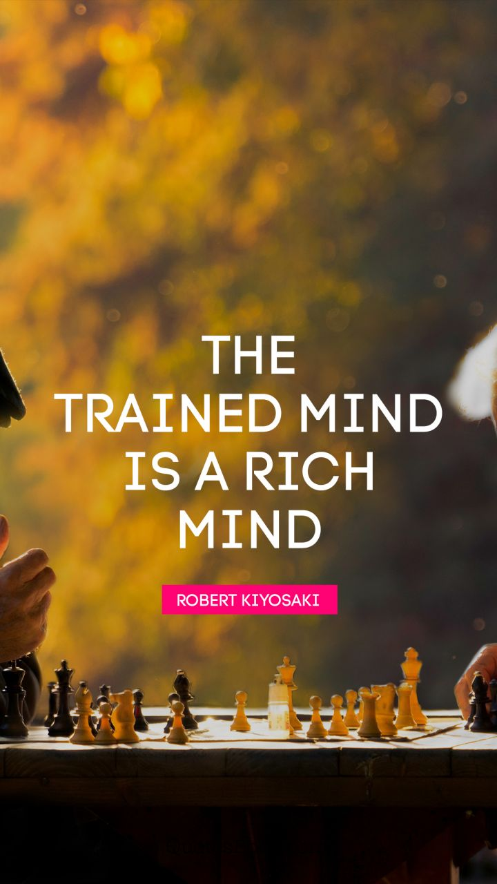 The trained mind is a rich mind. - Quote by Robert Kiyosaki