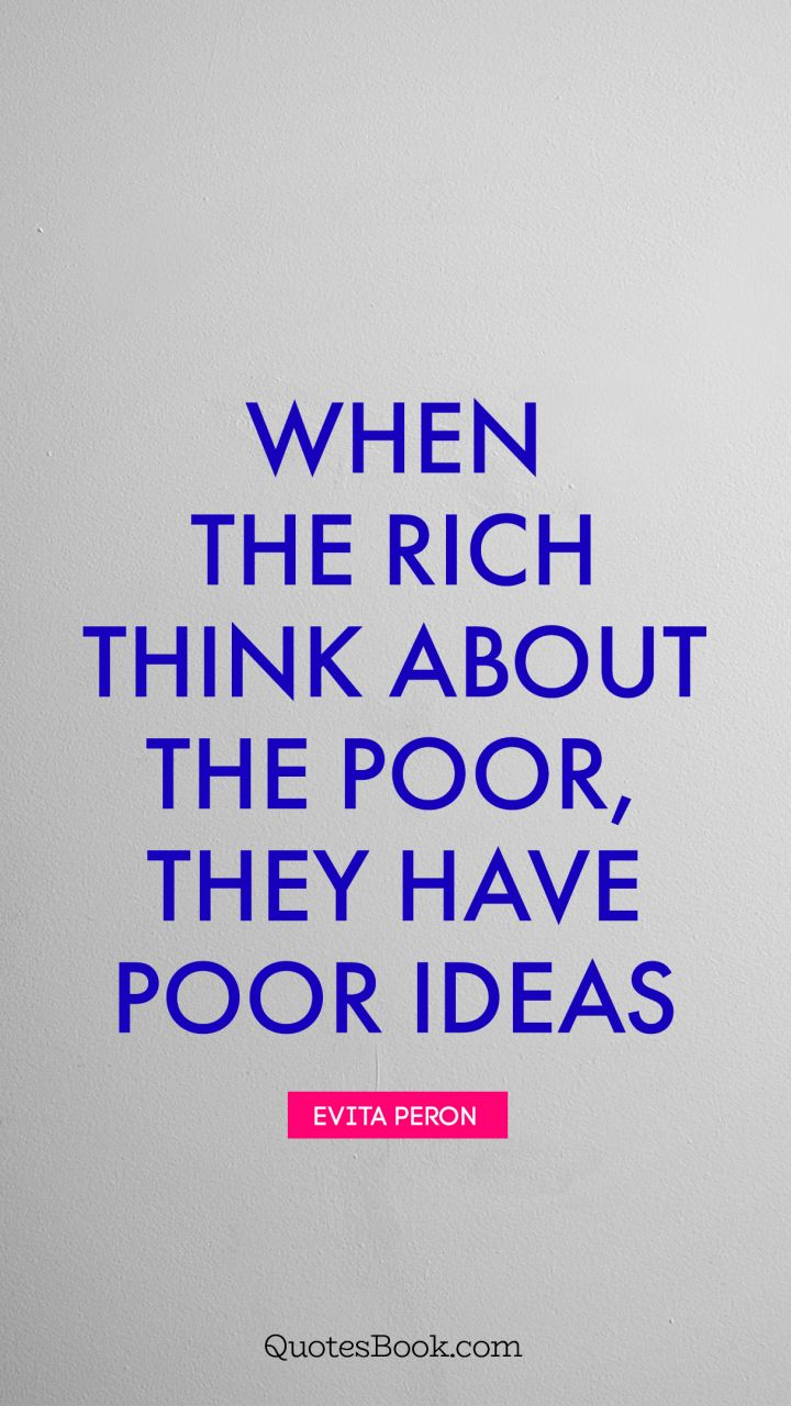 When The Rich Think About The Poor They Have Poor Ideas Quote By