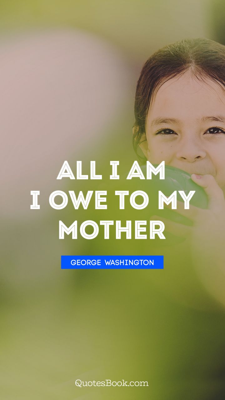All I Am I Owe To My Mother Quote By George Washington Quotesbook