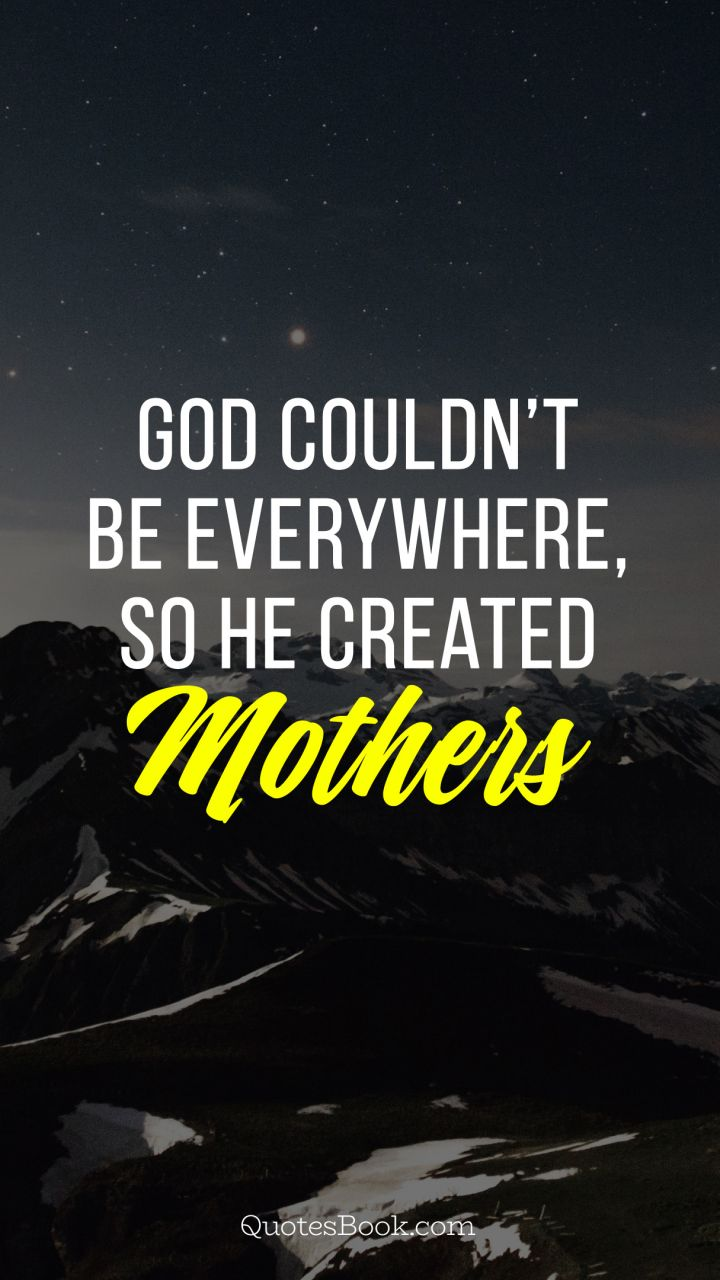 god could not be everywhere so he created mothers quotesbook