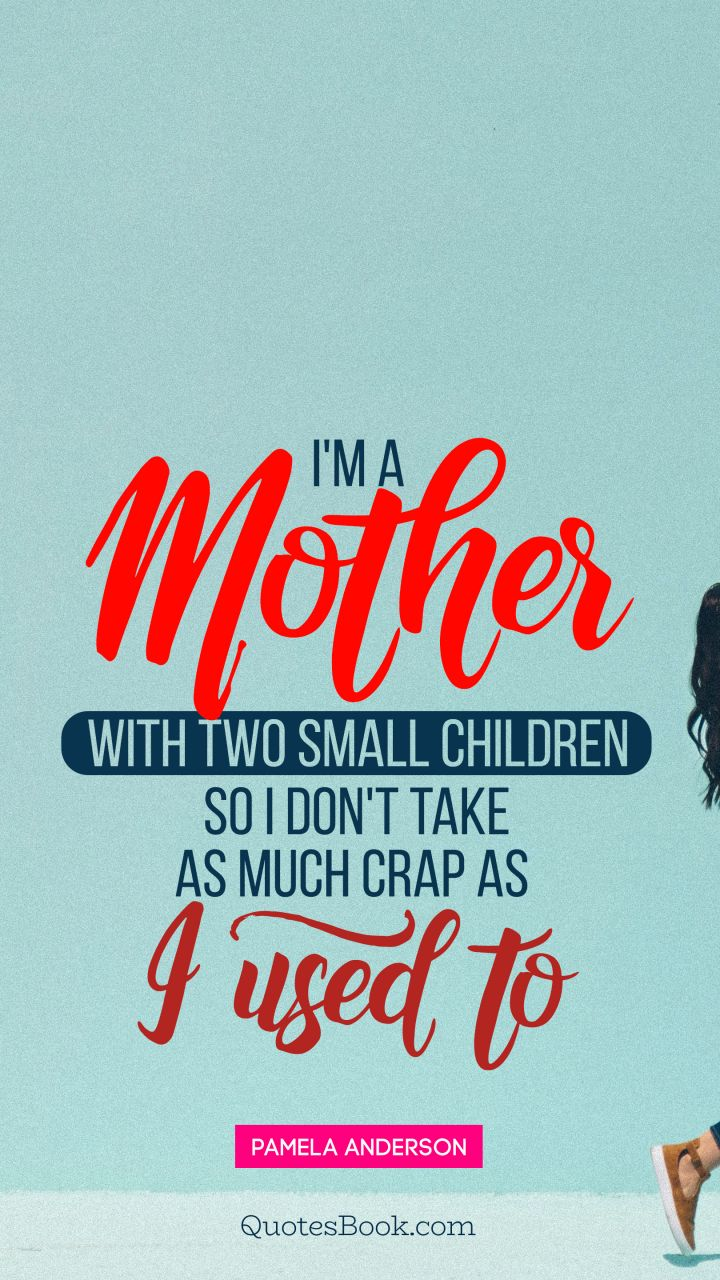 I'm a mother with two small children, so I don't take as much crap as I used to. - Quote by Pamela Anderson
