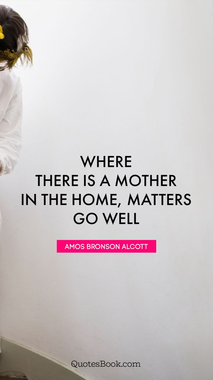 Where there is a mother in the home, matters go well. - Quote by Amos Bronson Alcott